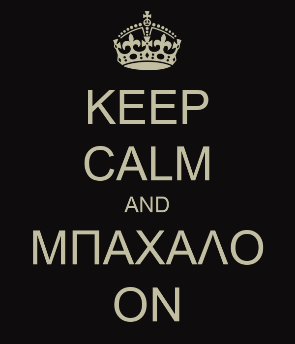 KEEP CALM AND ΜΠΑΧΑΛΟ ON
