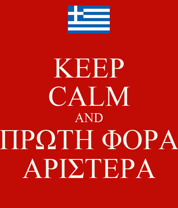 KEEP CALM AND ΠΡΩΤΗ ΦΟΡΑ ΑΡΙΣΤΕΡΑ