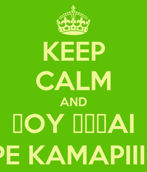 KEEP CALM AND ΠOY ΕΙΣAI PE KAMAPIII;;