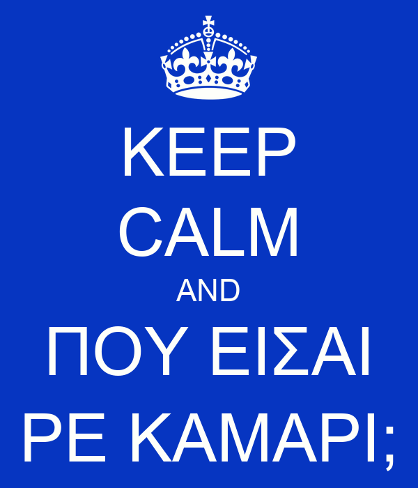 KEEP CALM AND ΠOY EIΣAI PE KAMAPI;