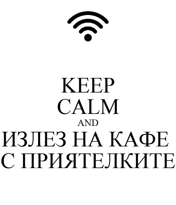 KEEP CALM AND ИЗЛЕЗ НА КАФЕ  С ПРИЯТЕЛКИТЕ
