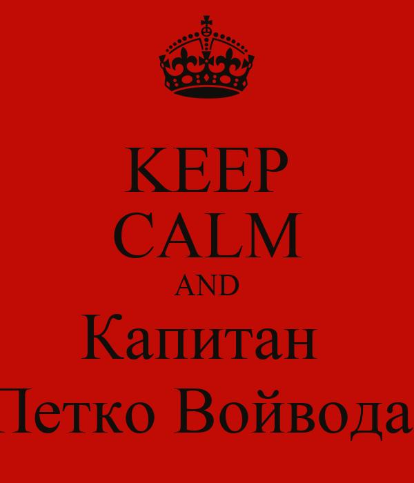 KEEP CALM AND Капитан  Петко Войвода