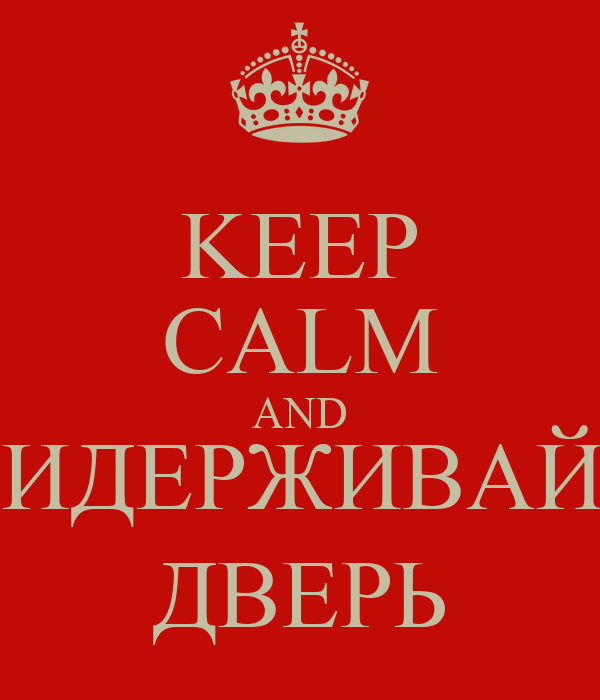 KEEP CALM AND ПРИДЕРЖИВАЙТЕ ДВЕРЬ