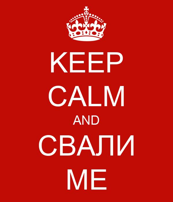 KEEP CALM AND СВАЛИ МЕ