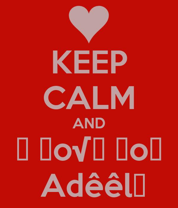KEEP CALM AND 工 レo√乇 ㄚo∪  Adêêl♥