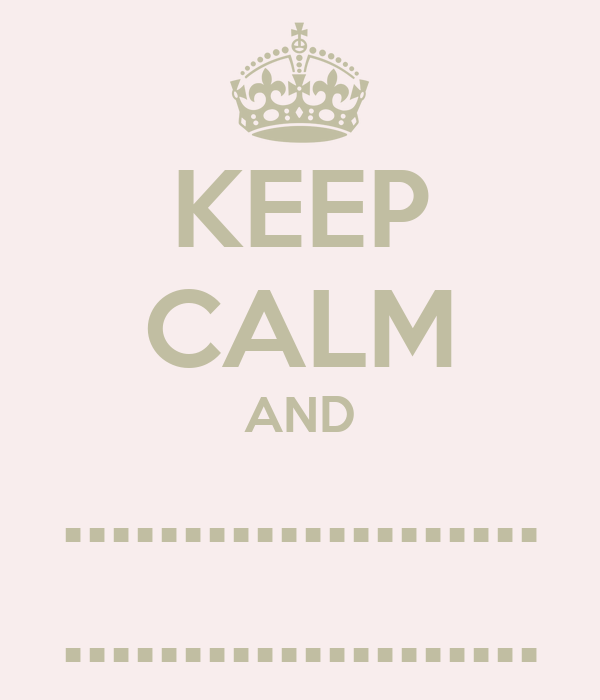 KEEP CALM AND .................... ....................