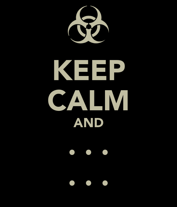 KEEP CALM AND . . . . . .