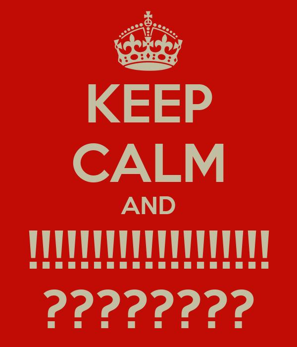 KEEP CALM AND !!!!!!!!!!!!!!!!!!! ????????