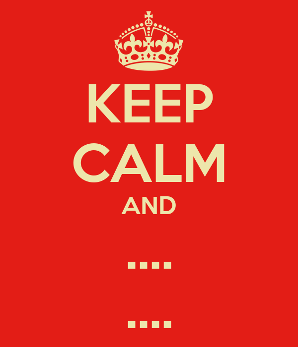 KEEP CALM AND .... ....