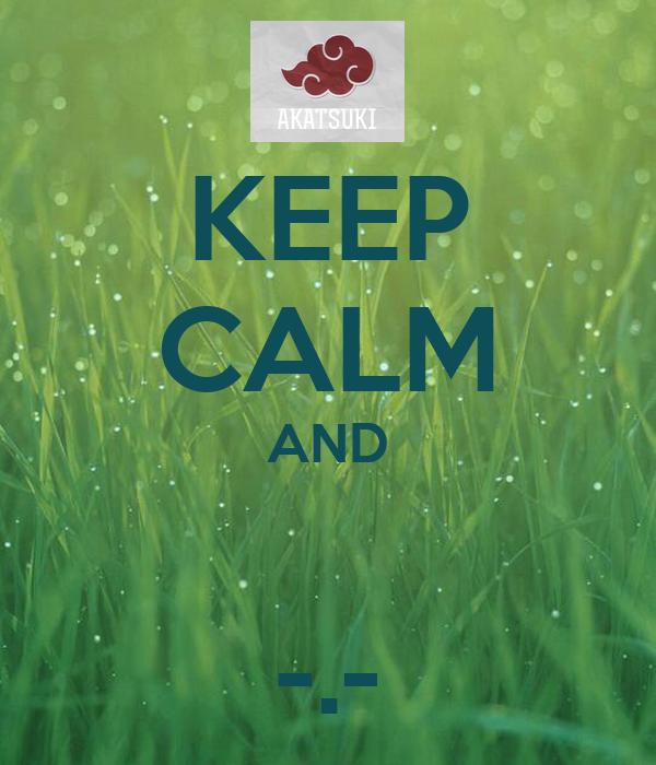 KEEP CALM AND  -.-