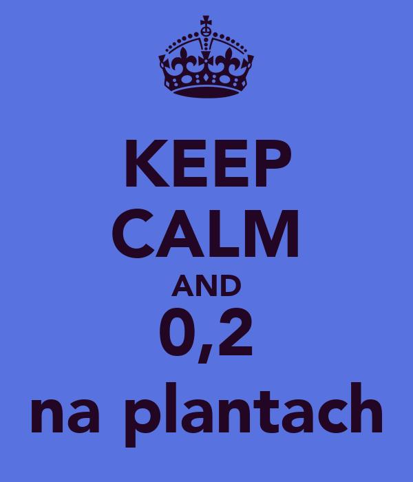 KEEP CALM AND 0,2 na plantach