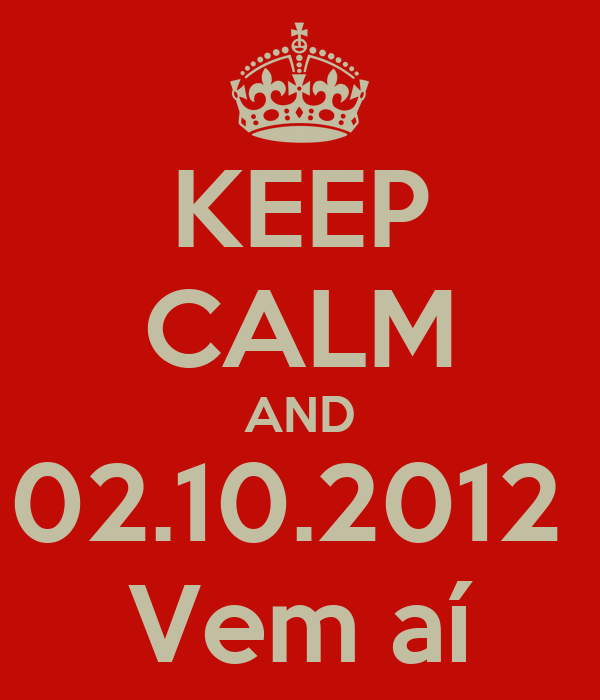 KEEP CALM AND 02.10.2012  Vem aí