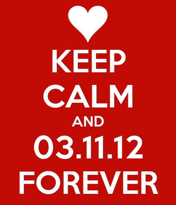 KEEP CALM AND 03.11.12 FOREVER