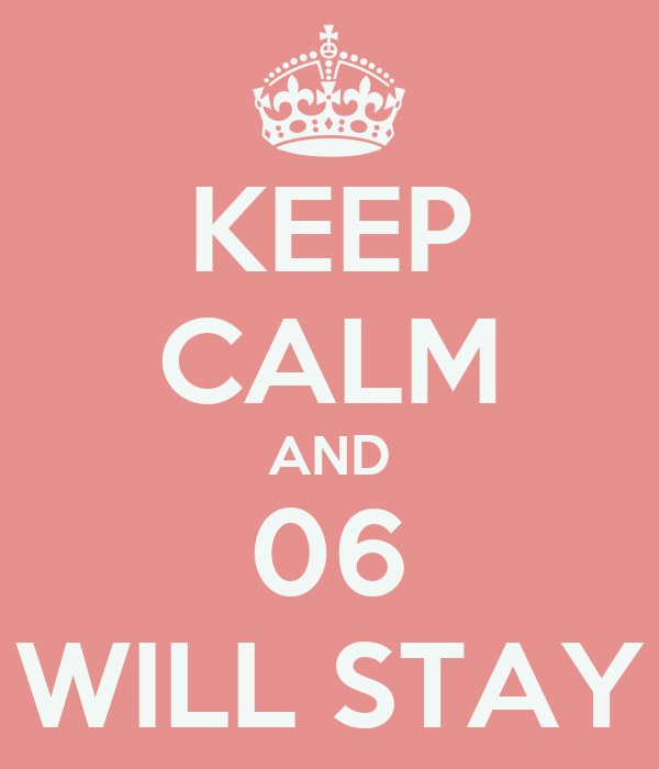 KEEP CALM AND 06 WILL STAY
