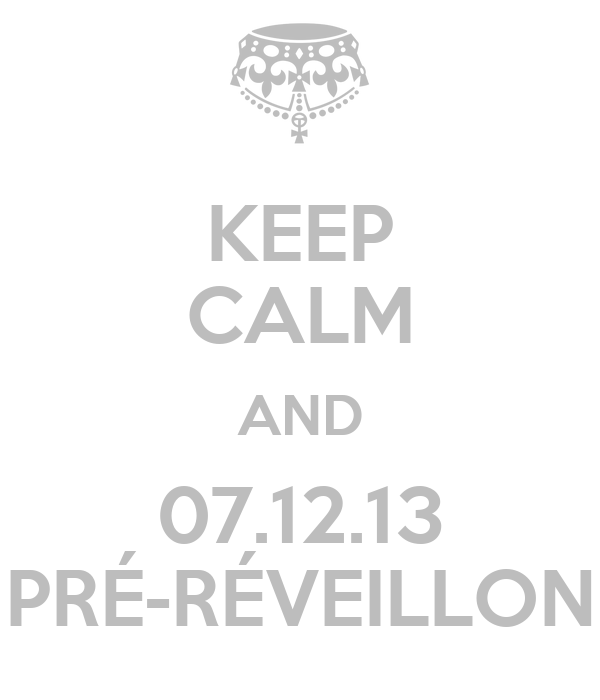 KEEP CALM AND 07.12.13 PRÉ-RÉVEILLON