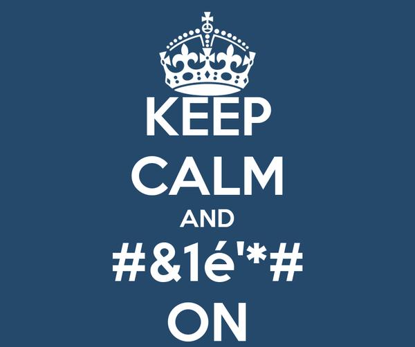 KEEP CALM AND #&1é'*# ON