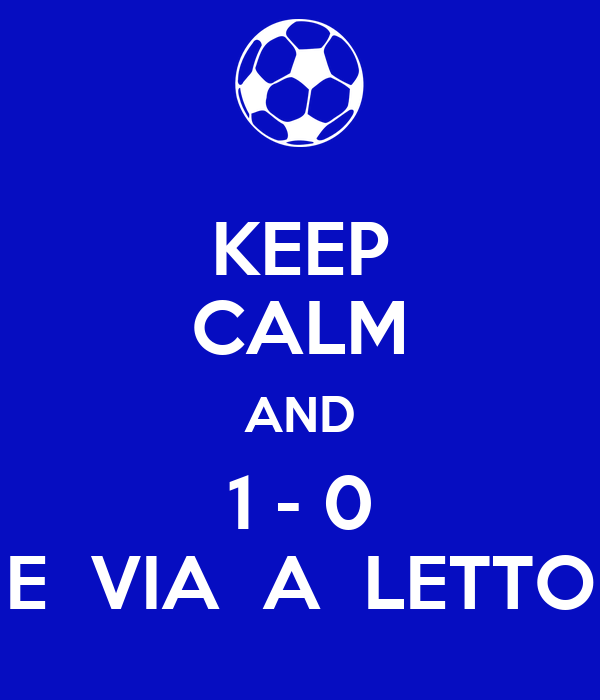 KEEP CALM AND 1 - 0 E  VIA  A  LETTO