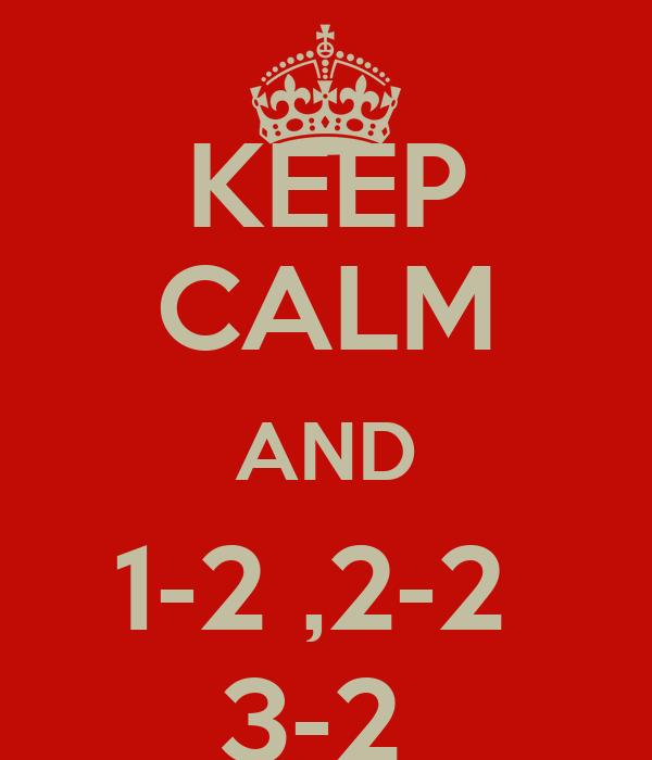 KEEP CALM AND 1-2 ,2-2  3-2