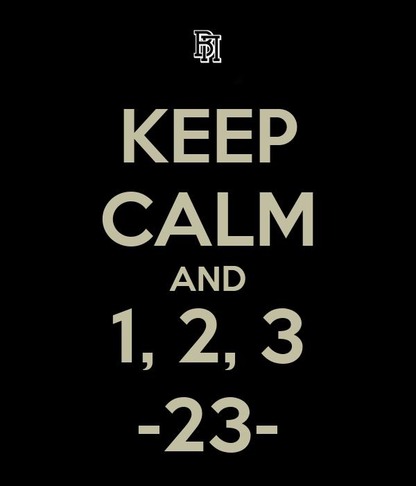 KEEP CALM AND 1, 2, 3 -23-