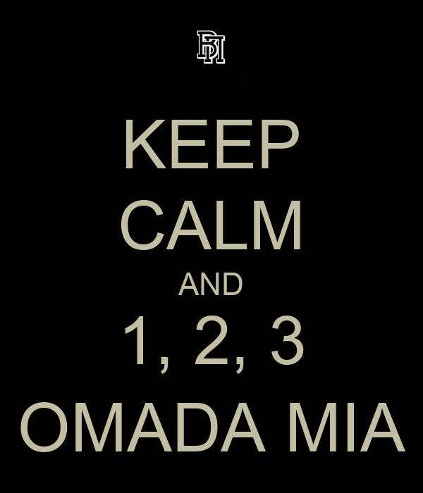 KEEP CALM AND 1, 2, 3 OMADA MIA