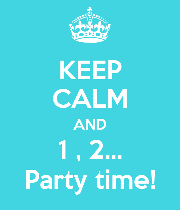 KEEP CALM AND 1 , 2... Party time!