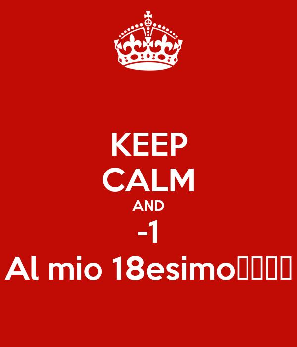 KEEP CALM AND -1 Al mio 18esimo🎉🎉🚑🆘
