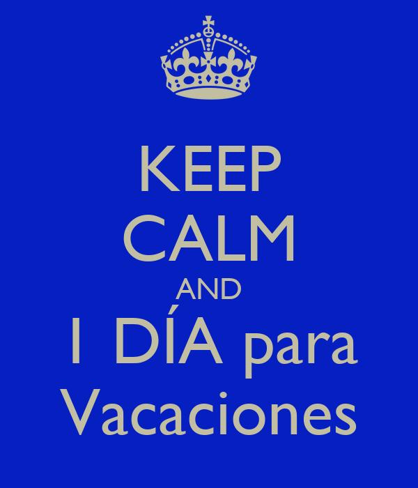 KEEP CALM AND 1 DÍA para Vacaciones