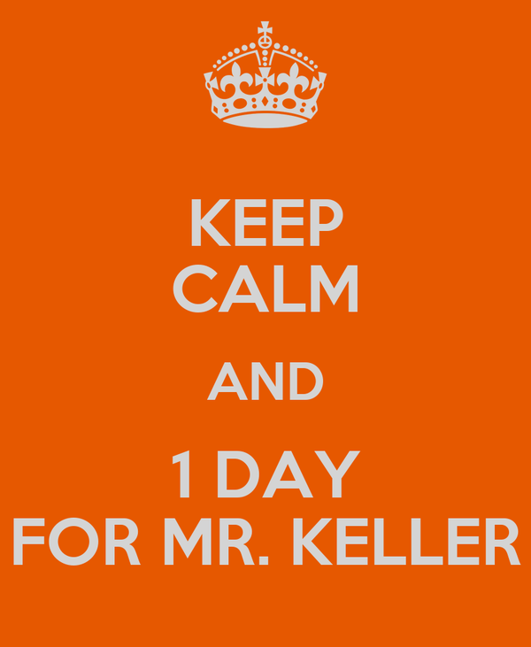 KEEP CALM AND 1 DAY FOR MR. KELLER
