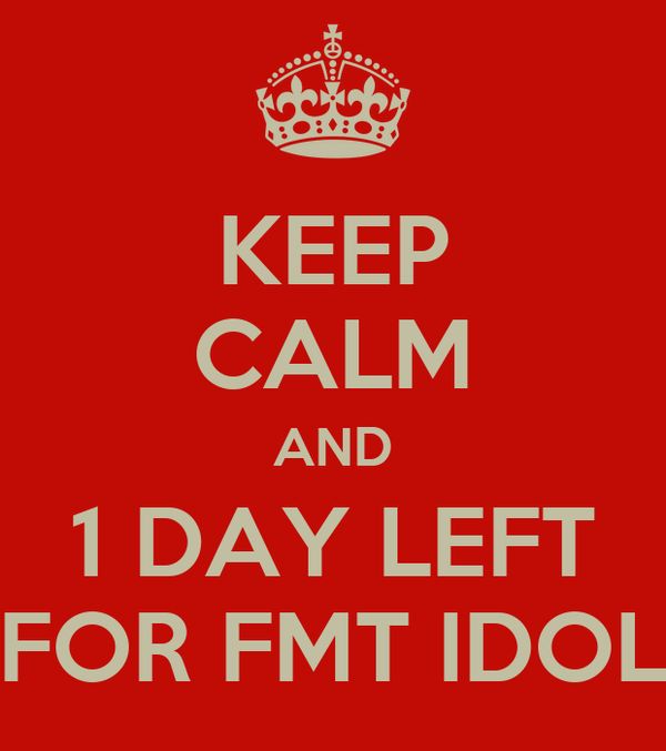 KEEP CALM AND 1 DAY LEFT FOR FMT IDOL