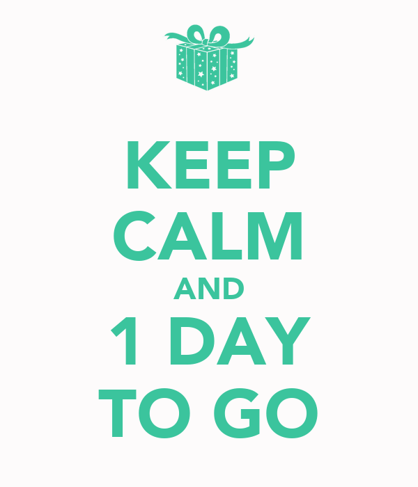 KEEP CALM AND 1 DAY TO GO