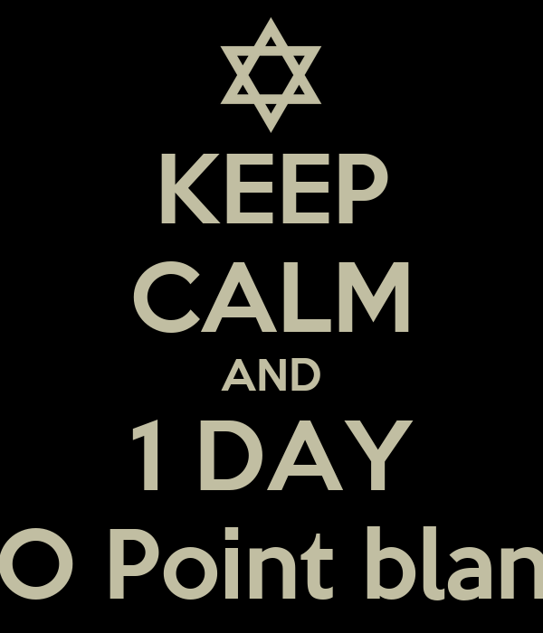 KEEP CALM AND 1 DAY TO Point blank