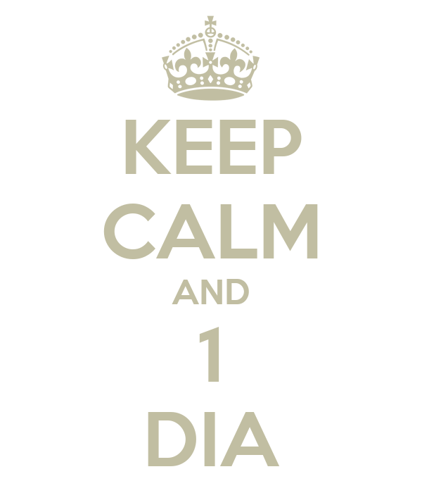 KEEP CALM AND 1 DIA