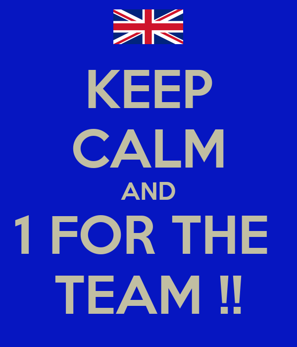 KEEP CALM AND 1 FOR THE  TEAM !!