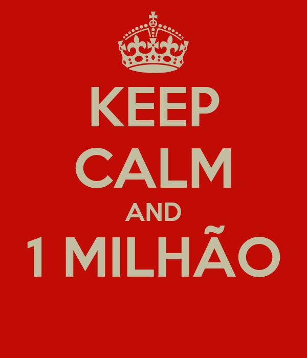 KEEP CALM AND 1 MILHÃO