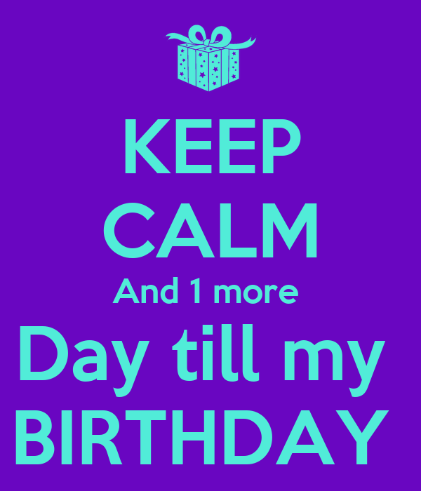 KEEP CALM And 1 more  Day till my  BIRTHDAY