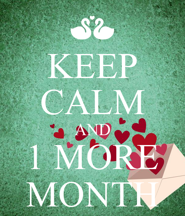 KEEP CALM AND 1 MORE MONTH