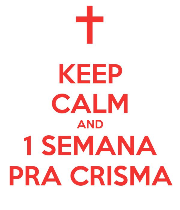 KEEP CALM AND 1 SEMANA PRA CRISMA