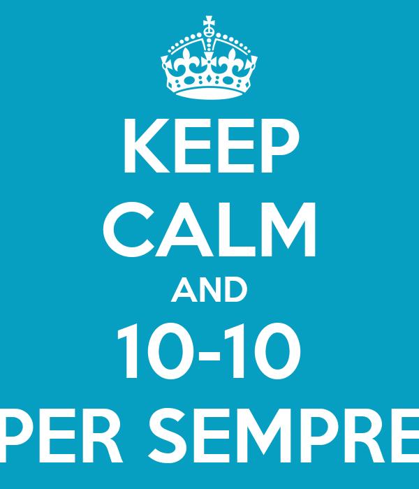 KEEP CALM AND 10-10 PER SEMPRE