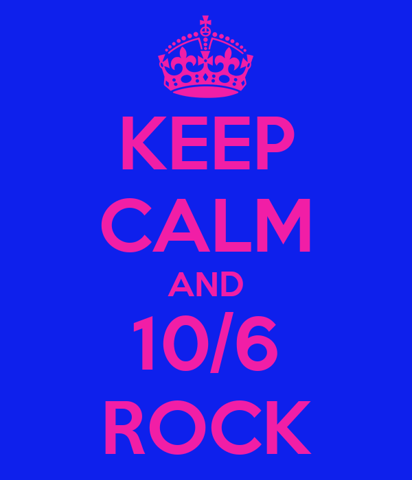 KEEP CALM AND 10/6 ROCK