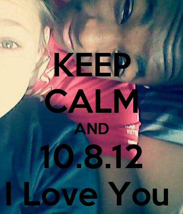 KEEP CALM AND 10.8.12 I Love You