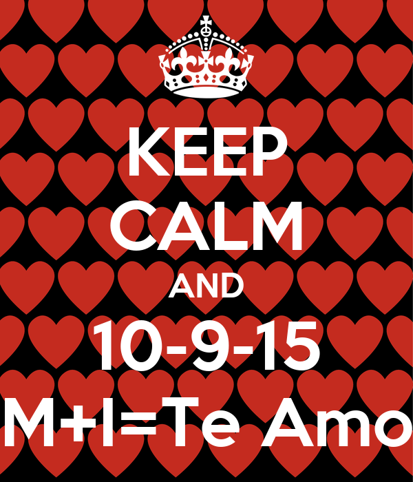 KEEP CALM AND 10-9-15 M+I=Te Amo