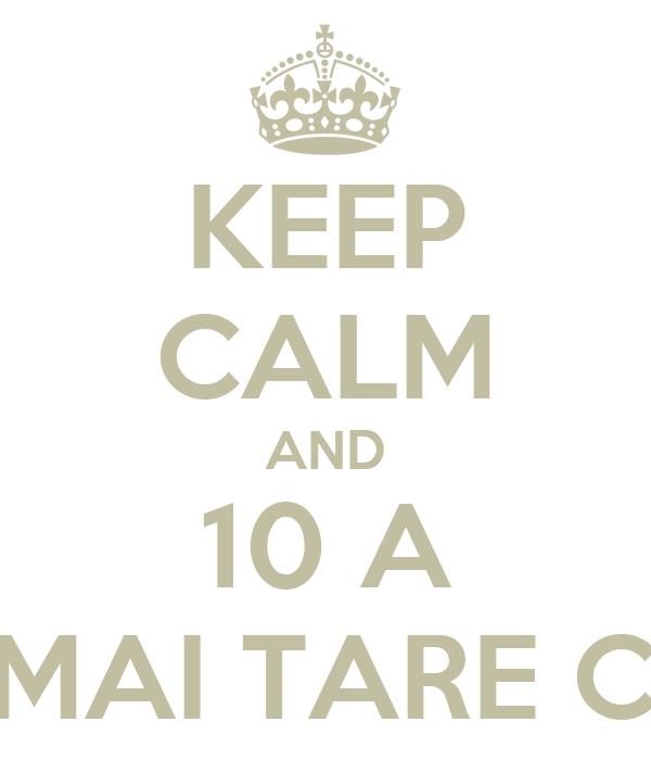 KEEP CALM AND 10 A CEA  MAI TARE CLASA