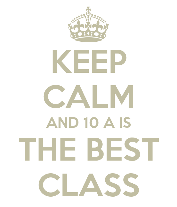 KEEP CALM AND 10 A IS THE BEST CLASS