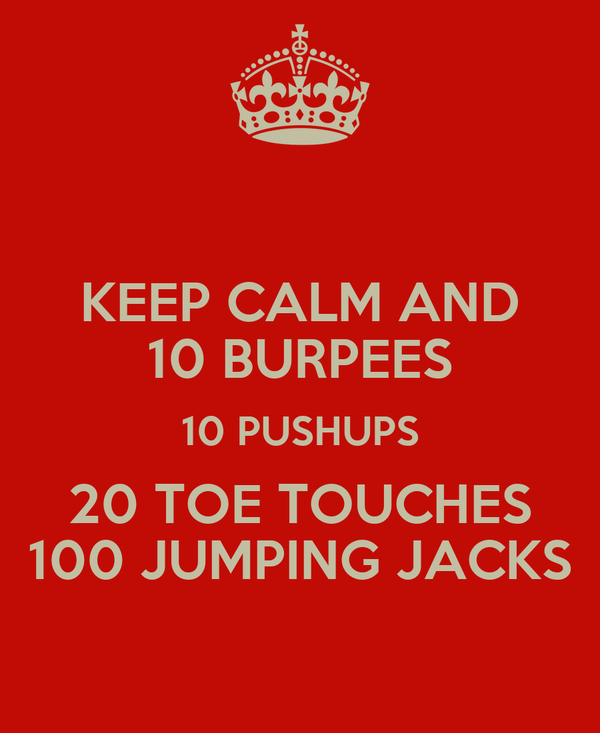 KEEP CALM AND 10 BURPEES 10 PUSHUPS 20 TOE TOUCHES 100 JUMPING JACKS
