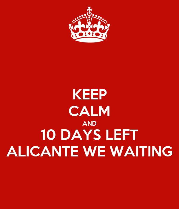 KEEP CALM AND 10 DAYS LEFT ALICANTE WE WAITING