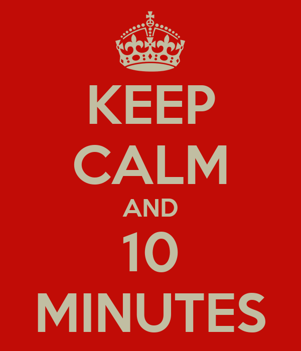 KEEP CALM AND 10 MINUTES