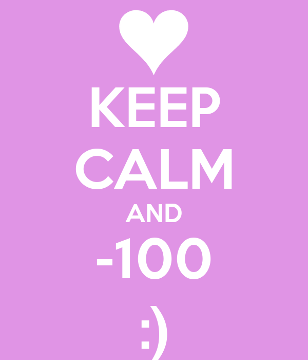 KEEP CALM AND -100 :)