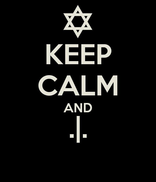 KEEP CALM AND .|.
