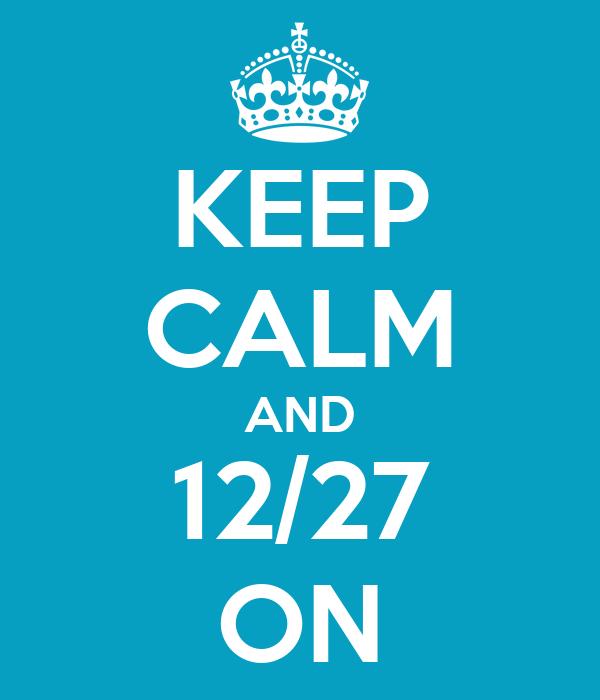 KEEP CALM AND 12/27 ON