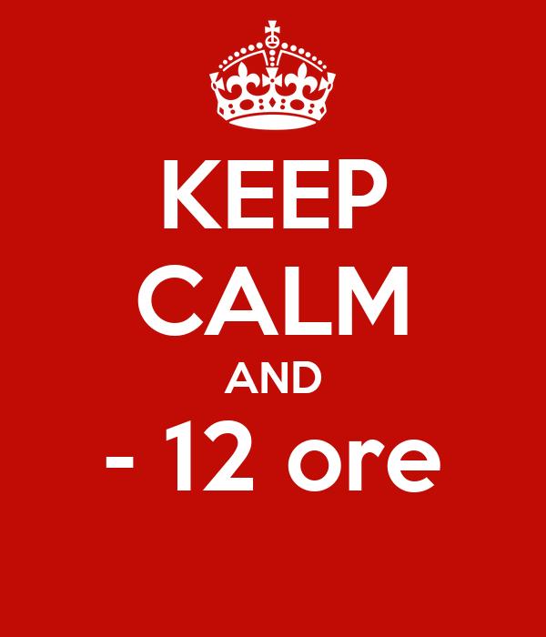 KEEP CALM AND - 12 ore